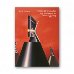 Futures of Surrealism: Myth, Science Fiction, and Fantastic Art in France 1936-69