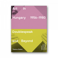 Art in Hungary, 1956–1980: Doublespeak and Beyond