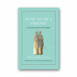 How to Be a Friend: An Ancient Guide to True Friendship